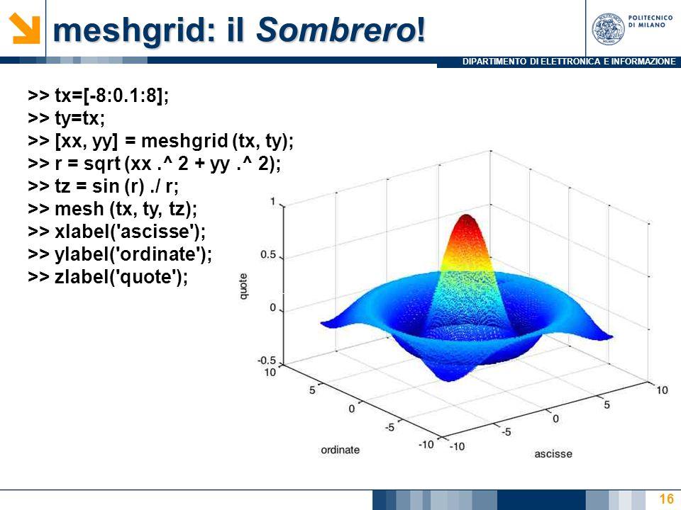 meshgrid: il Sombrero! >> tx=[-8:0.1:8]; >> ty=tx;